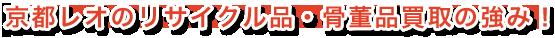 京都レオのリサイクル品・骨董品買取の強み!